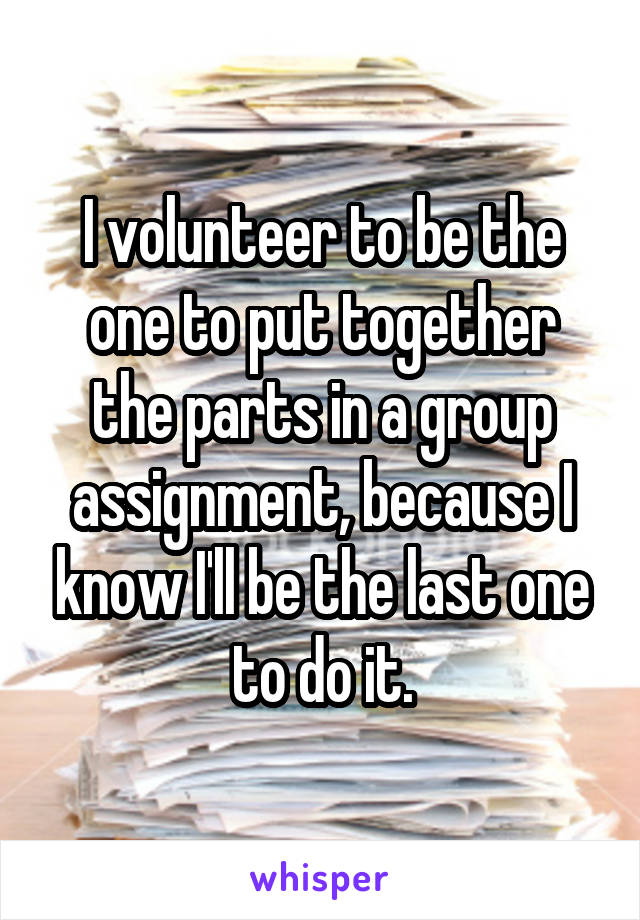 I volunteer to be the one to put together the parts in a group assignment, because I know I'll be the last one to do it.