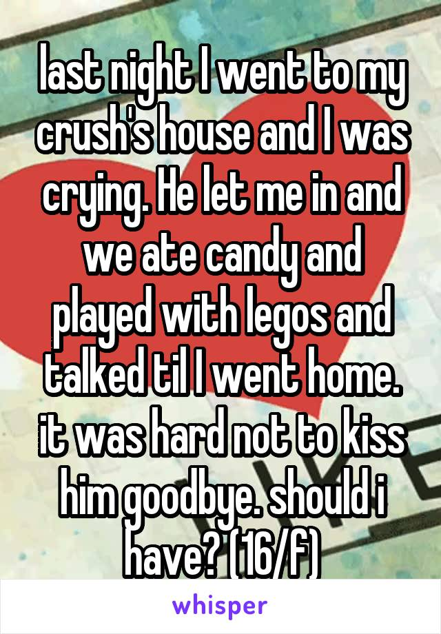 last night I went to my crush's house and I was crying. He let me in and we ate candy and played with legos and talked til I went home. it was hard not to kiss him goodbye. should i have? (16/f)