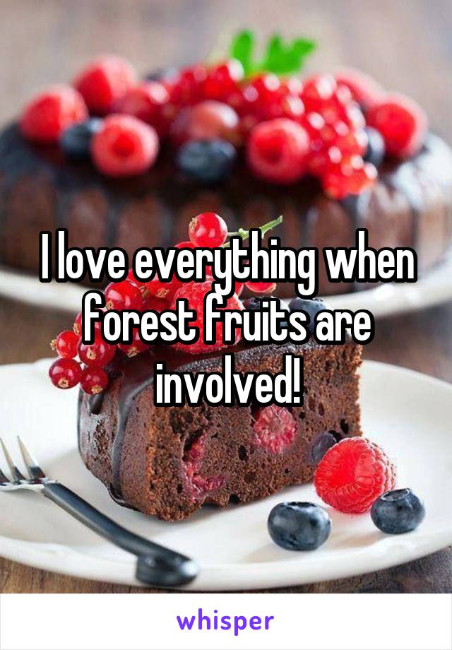 I love everything when forest fruits are involved!