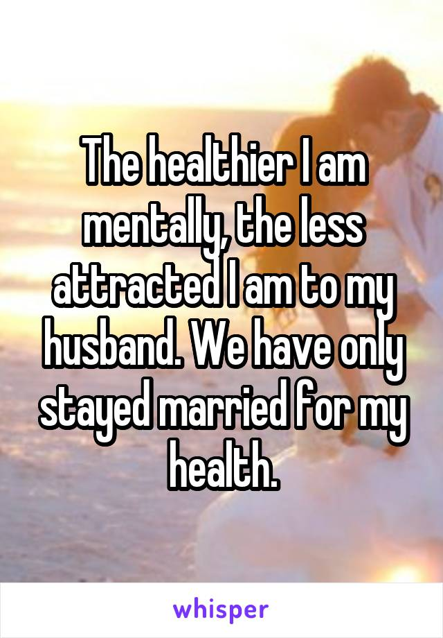 The healthier I am mentally, the less attracted I am to my husband. We have only stayed married for my health.