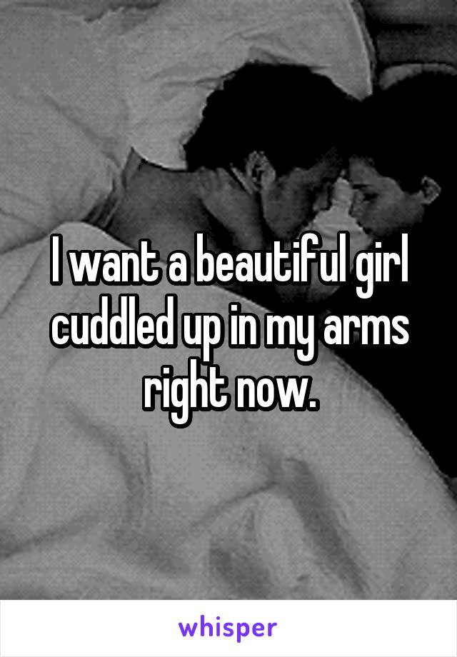 I want a beautiful girl cuddled up in my arms right now.