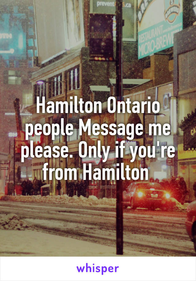 Hamilton Ontario people Message me please. Only if you're from Hamilton