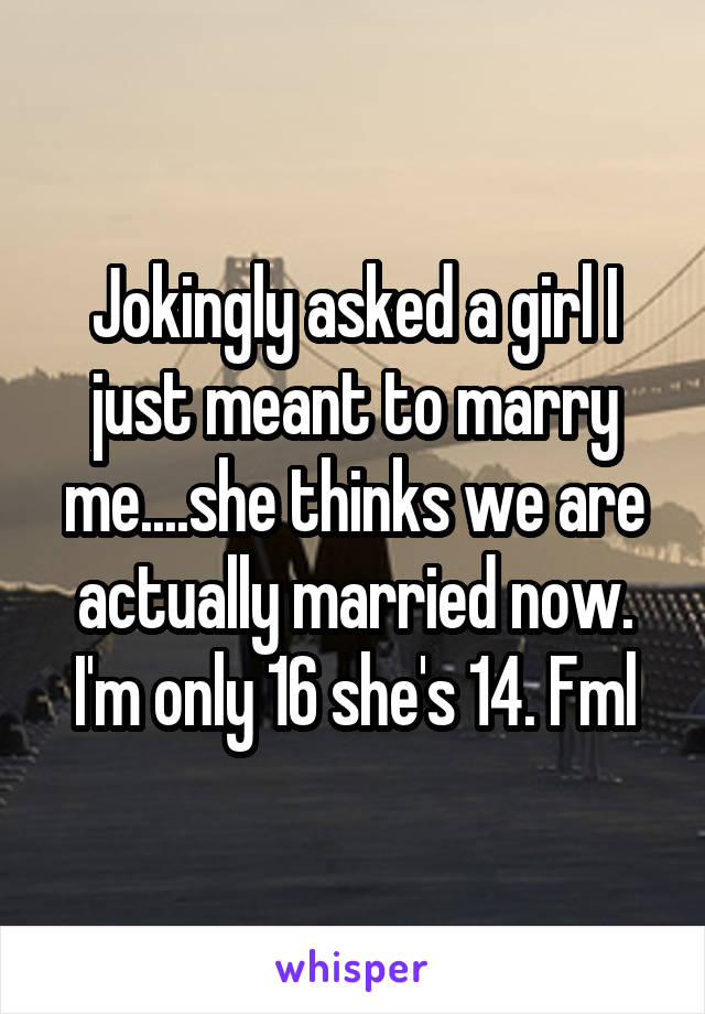 Jokingly asked a girl I just meant to marry me....she thinks we are actually married now. I'm only 16 she's 14. Fml