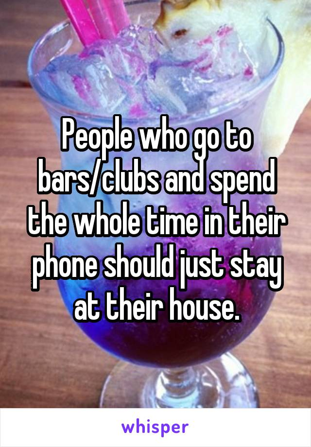 People who go to bars/clubs and spend the whole time in their phone should just stay at their house.