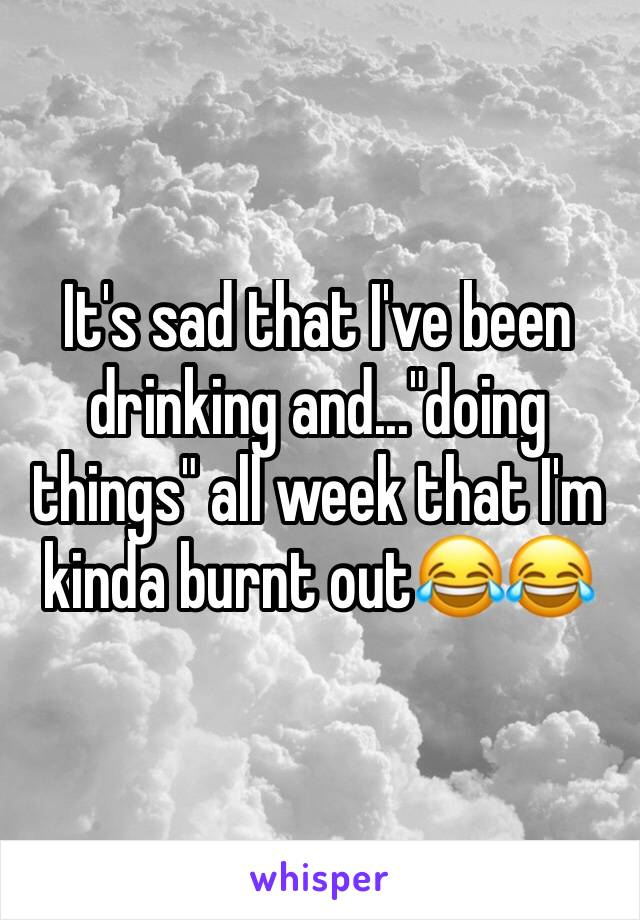 "It's sad that I've been drinking and...""doing things"" all week that I'm kinda burnt out😂😂"