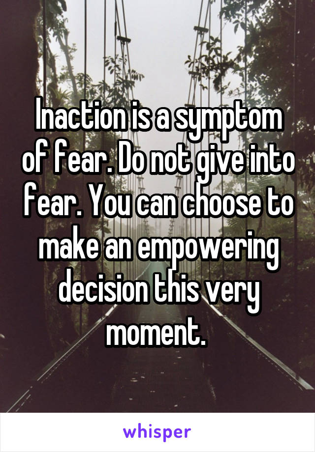 Inaction is a symptom of fear. Do not give into fear. You can choose to make an empowering decision this very moment.