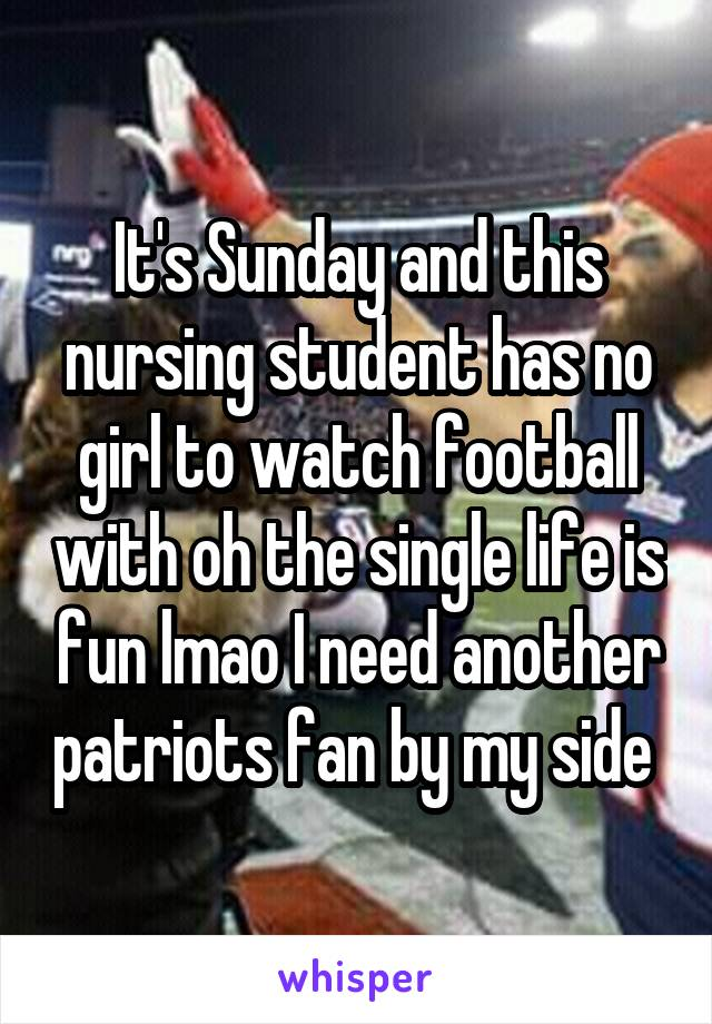 It's Sunday and this nursing student has no girl to watch football with oh the single life is fun lmao I need another patriots fan by my side