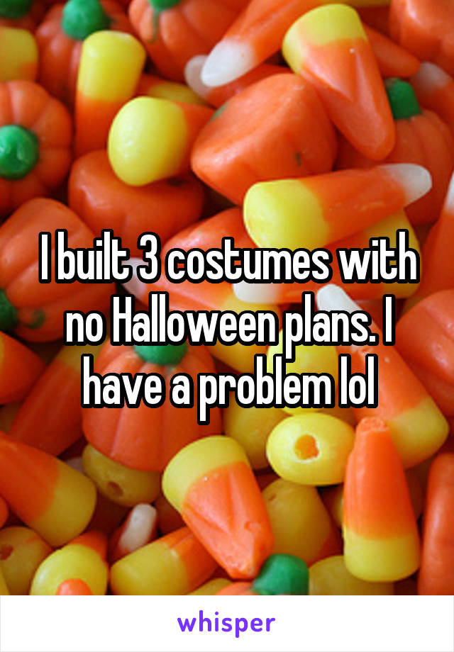 I built 3 costumes with no Halloween plans. I have a problem lol