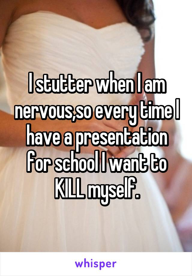 I stutter when I am nervous,so every time I have a presentation for school I want to KILL myself.