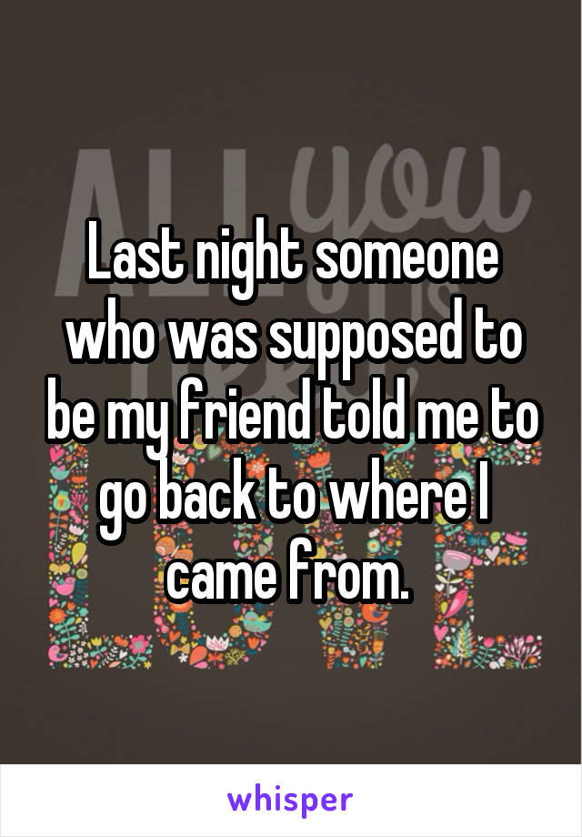 Last night someone who was supposed to be my friend told me to go back to where I came from.