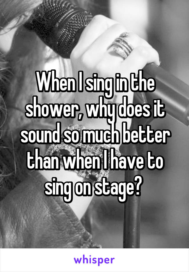 When I sing in the shower, why does it sound so much better than when I have to sing on stage?