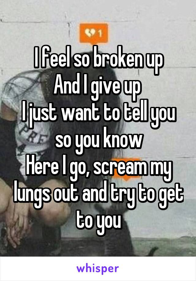 I feel so broken up And I give up  I just want to tell you so you know Here I go, scream my lungs out and try to get to you