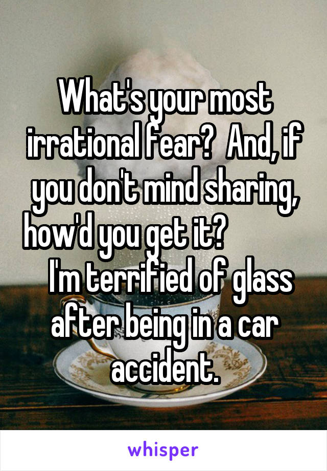 What's your most irrational fear?  And, if you don't mind sharing, how'd you get it?                I'm terrified of glass after being in a car accident.