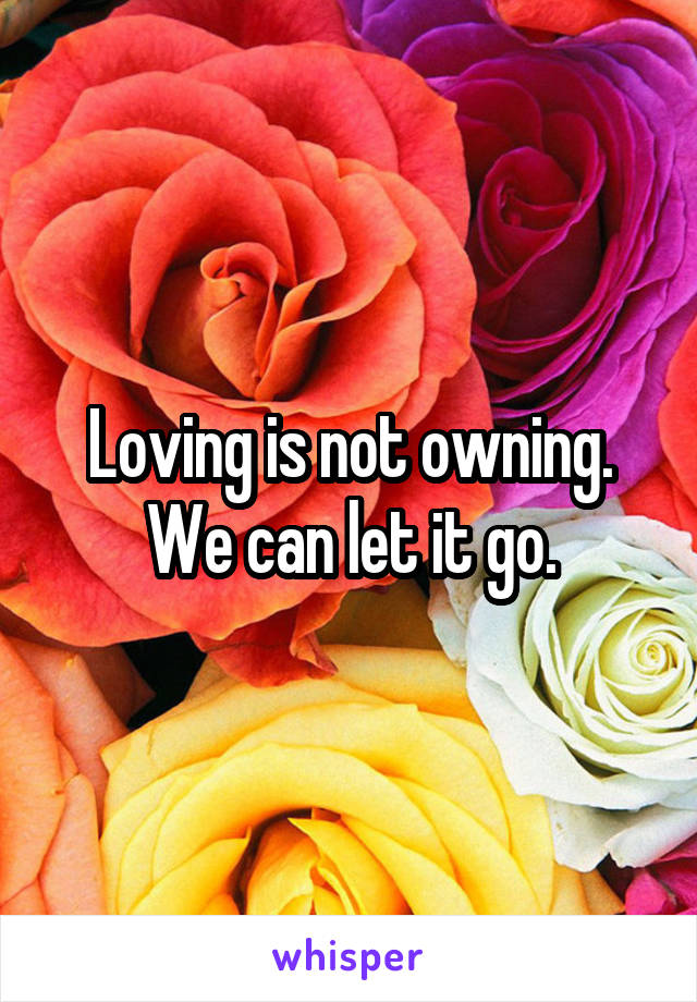 Loving is not owning. We can let it go.
