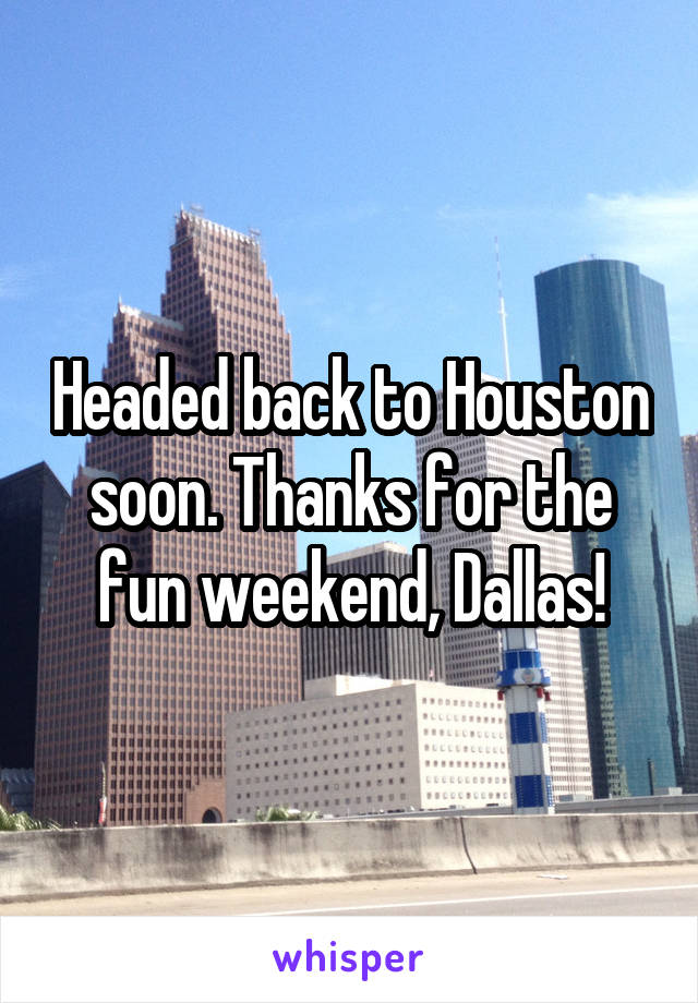 Headed back to Houston soon. Thanks for the fun weekend, Dallas!