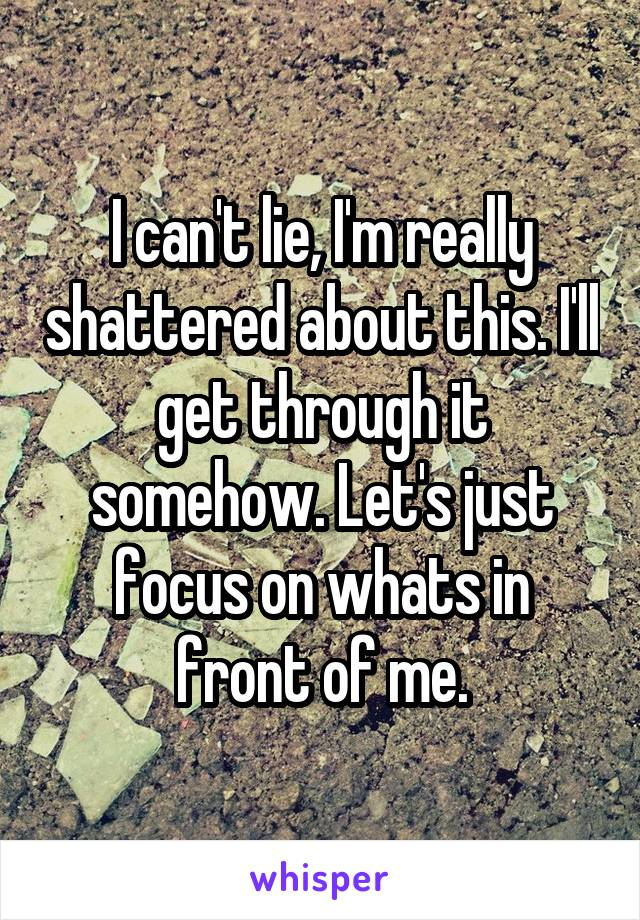I can't lie, I'm really shattered about this. I'll get through it somehow. Let's just focus on whats in front of me.