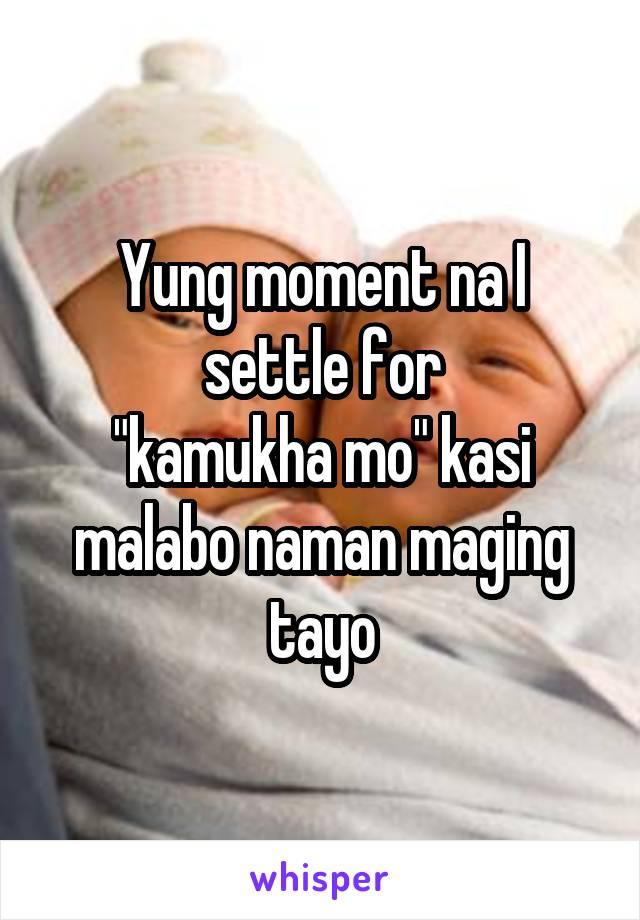 """Yung moment na I settle for """"kamukha mo"""" kasi malabo naman maging tayo"""