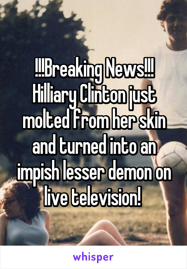 !!!Breaking News!!! Hilliary Clinton just molted from her skin and turned into an impish lesser demon on live television!