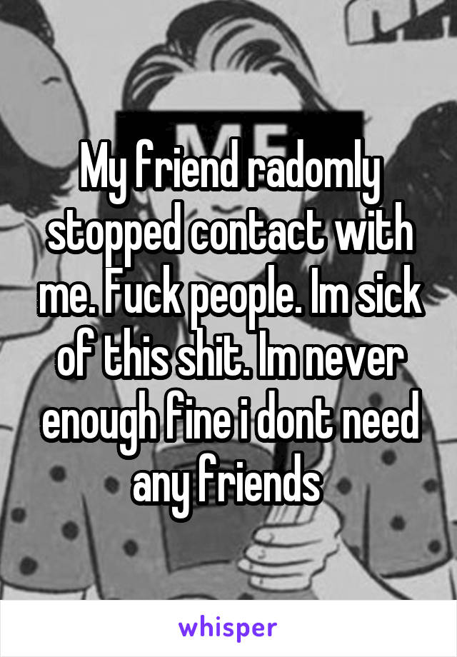 My friend radomly stopped contact with me. Fuck people. Im sick of this shit. Im never enough fine i dont need any friends