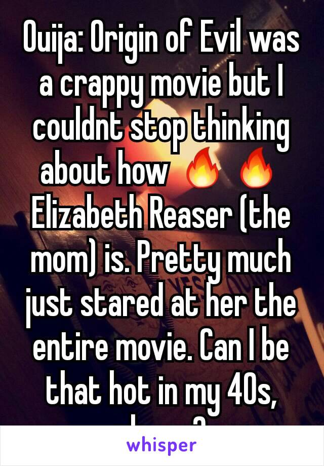 Ouija: Origin of Evil was a crappy movie but I couldnt stop thinking about how 🔥🔥 Elizabeth Reaser (the mom) is. Pretty much just stared at her the entire movie. Can I be that hot in my 40s, please?