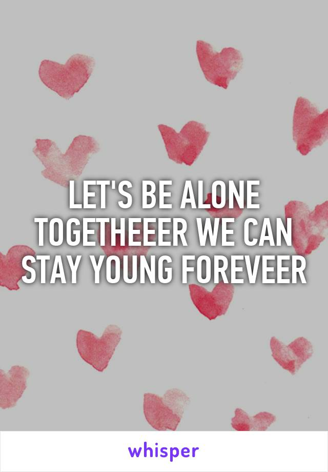 LET'S BE ALONE TOGETHEEER WE CAN STAY YOUNG FOREVEER