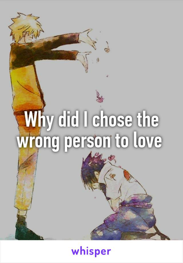 Why did I chose the wrong person to love