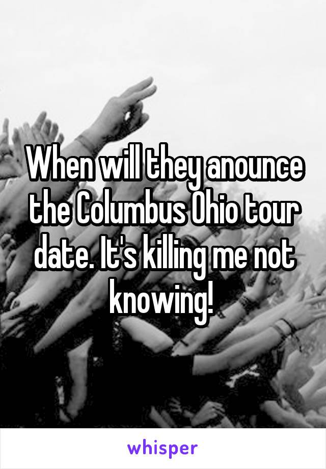 When will they anounce the Columbus Ohio tour date. It's killing me not knowing!