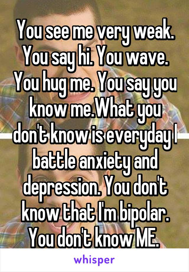 You see me very weak. You say hi. You wave. You hug me. You say you know me.What you don't know is everyday I battle anxiety and depression. You don't know that I'm bipolar. You don't know ME.