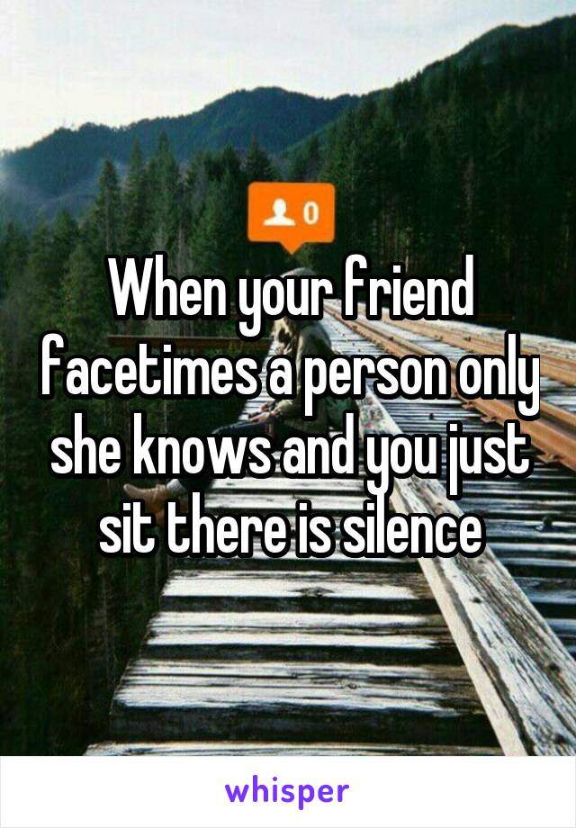 When your friend facetimes a person only she knows and you just sit there is silence