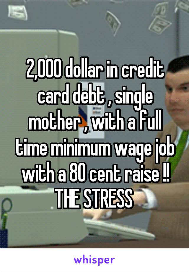 2,000 dollar in credit card debt , single mother , with a full time minimum wage job with a 80 cent raise !! THE STRESS