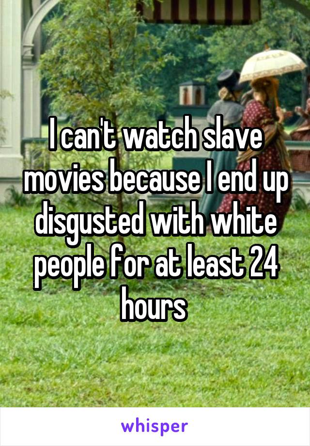 I can't watch slave movies because I end up disgusted with white people for at least 24 hours
