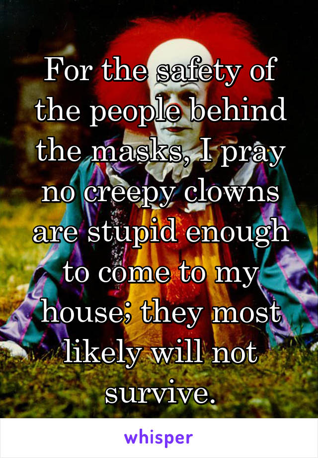 For the safety of the people behind the masks, I pray no creepy clowns are stupid enough to come to my house; they most likely will not survive.
