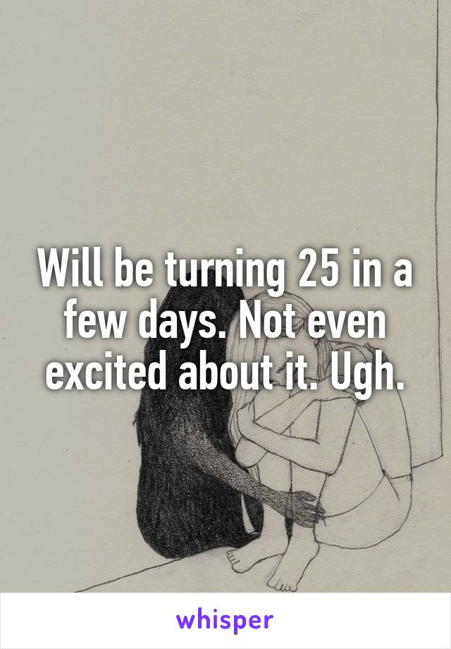 Will be turning 25 in a few days. Not even excited about it. Ugh.