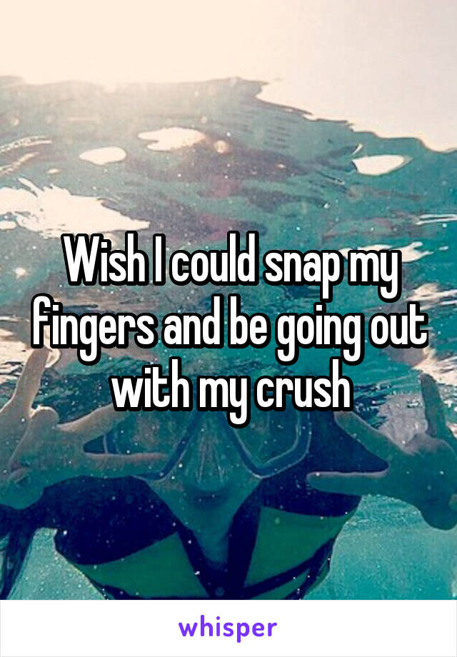 Wish I could snap my fingers and be going out with my crush