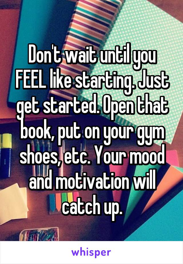 Don't wait until you FEEL like starting. Just get started. Open that book, put on your gym shoes, etc. Your mood and motivation will catch up.