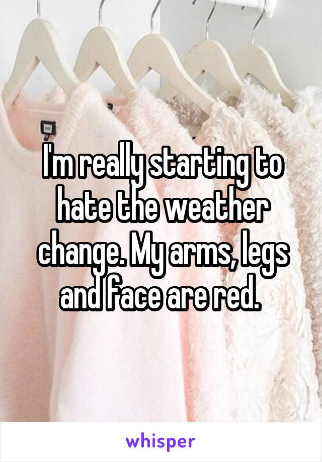 I'm really starting to hate the weather change. My arms, legs and face are red.
