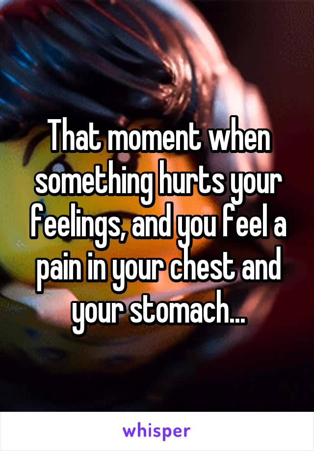 That moment when something hurts your feelings, and you feel a pain in your chest and your stomach...