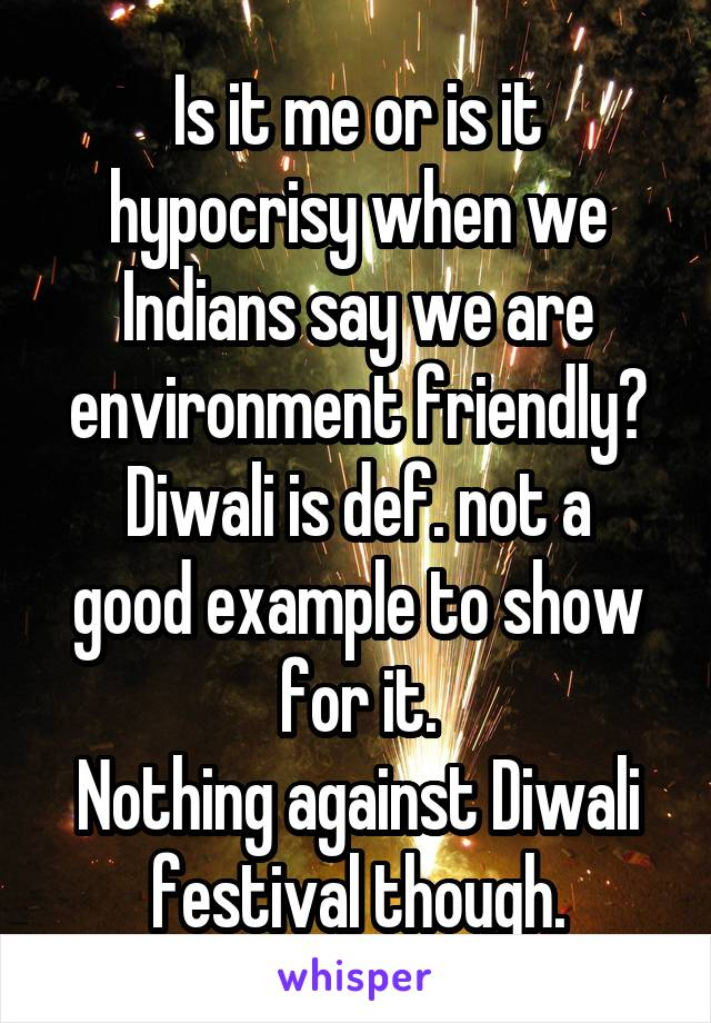 Is it me or is it hypocrisy when we Indians say we are environment friendly? Diwali is def. not a good example to show for it. Nothing against Diwali festival though.