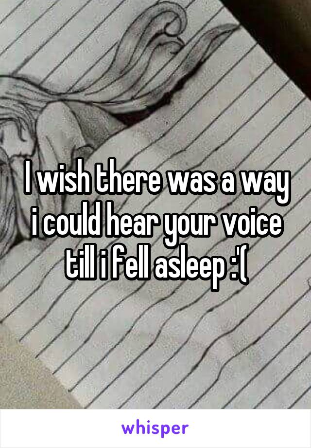I wish there was a way i could hear your voice till i fell asleep :'(