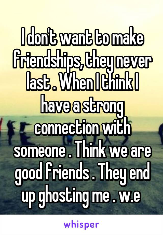 I don't want to make friendships, they never last . When I think I have a strong connection with someone . Think we are good friends . They end up ghosting me . w.e