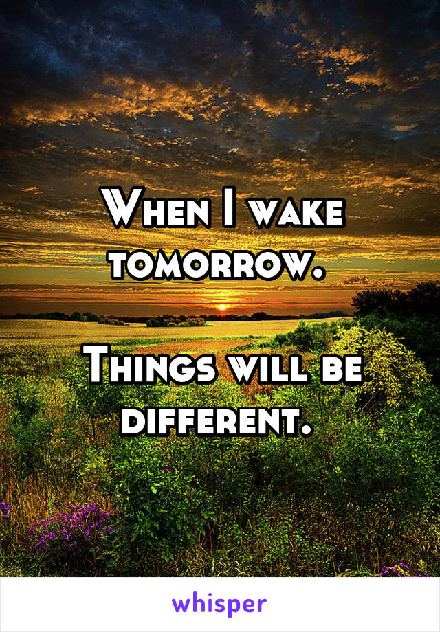 When I wake tomorrow.   Things will be different.