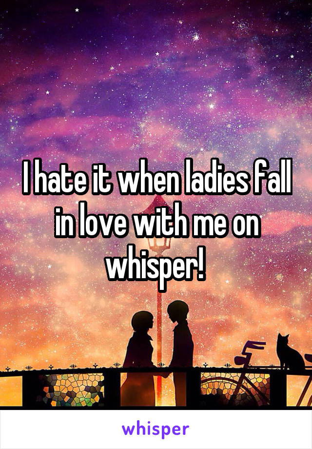 I hate it when ladies fall in love with me on whisper!