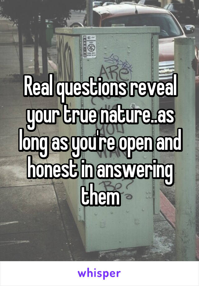 Real questions reveal your true nature..as long as you're open and honest in answering them