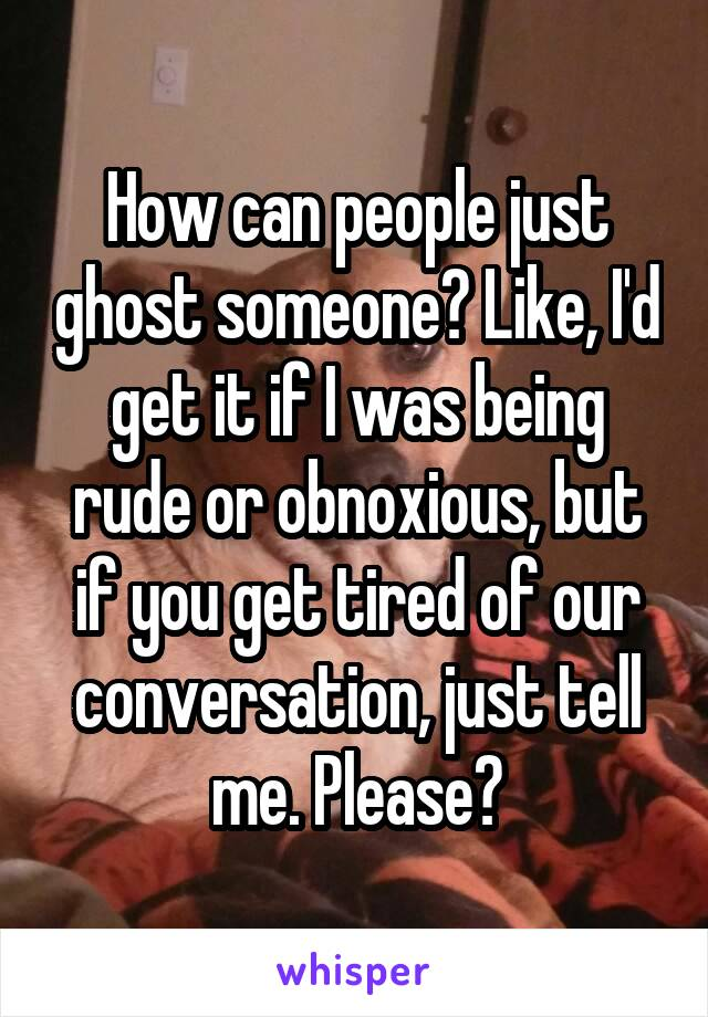 How can people just ghost someone? Like, I'd get it if I was being rude or obnoxious, but if you get tired of our conversation, just tell me. Please?