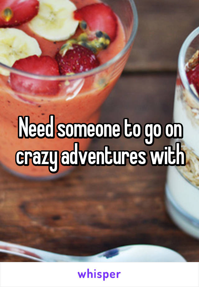 Need someone to go on crazy adventures with