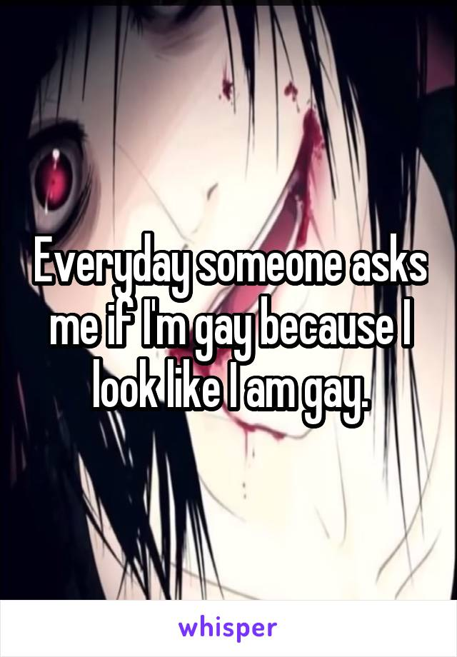 Everyday someone asks me if I'm gay because I look like I am gay.