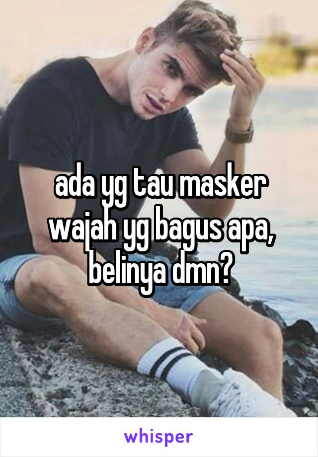 ada yg tau masker wajah yg bagus apa, belinya dmn?