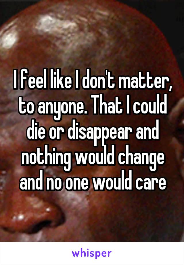 I feel like I don't matter, to anyone. That I could die or disappear and nothing would change and no one would care