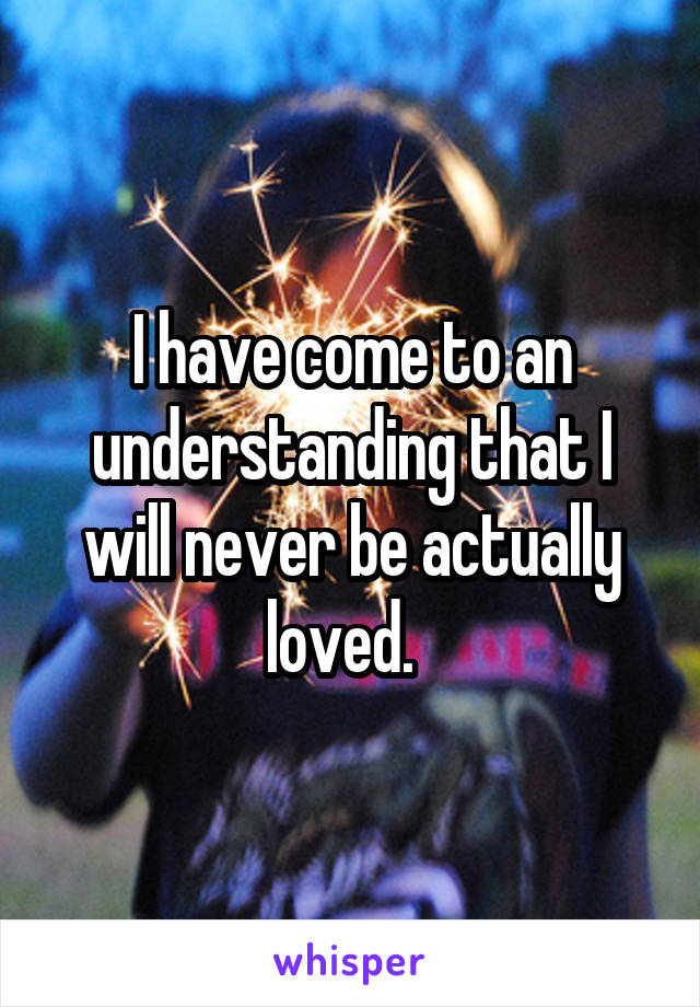 I have come to an understanding that I will never be actually loved.