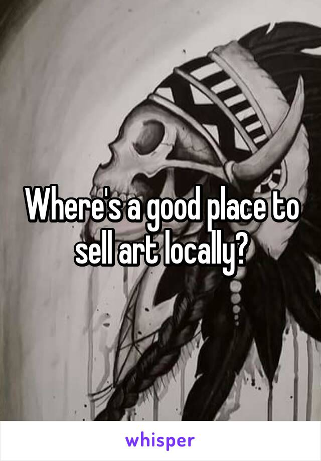 Where's a good place to sell art locally?